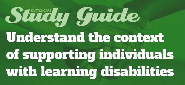 Study Guide Understand the conext of supporting individuals with learning disabilities