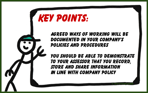 Key Points: Agreed ways of working will be  documented in your company's  policies and procedures. You should be able to demonstrate to your assessor that you record,  store and share information in line with company policy