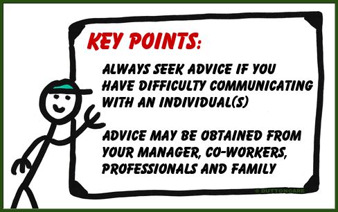 Key Points: Always seek advice if you have difficulty communicating with an individual(s). Advice may be obtained from your manager, co-workers, professionals and family