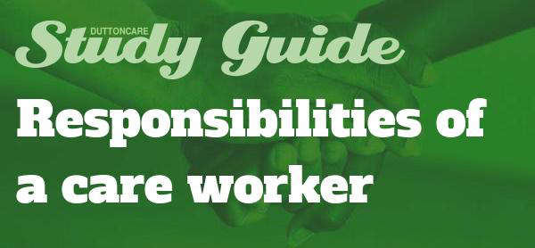 DUTTONCARE Study Guide: Responsibilities of a care worker